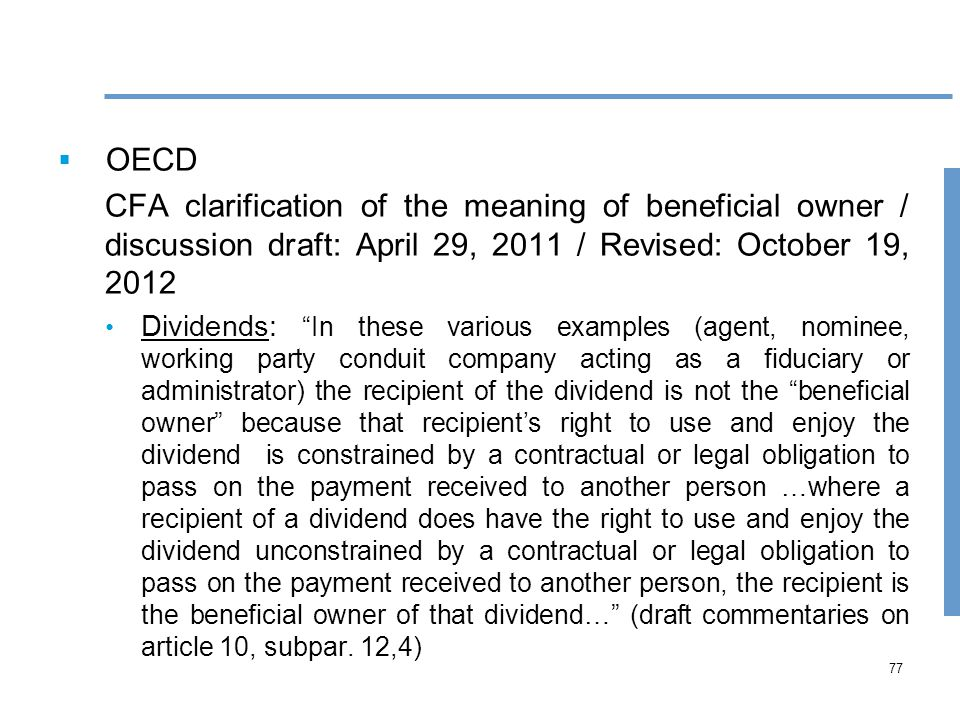 77  OECD CFA clarification of the meaning of beneficial owner / discussion draft: April 29, 2011 / Revised: October 19, 2012 Dividends: In these various examples (agent, nominee, working party conduit company acting as a fiduciary or administrator) the recipient of the dividend is not the beneficial owner because that recipient's right to use and enjoy the dividend is constrained by a contractual or legal obligation to pass on the payment received to another person …where a recipient of a dividend does have the right to use and enjoy the dividend unconstrained by a contractual or legal obligation to pass on the payment received to another person, the recipient is the beneficial owner of that dividend… (draft commentaries on article 10, subpar.