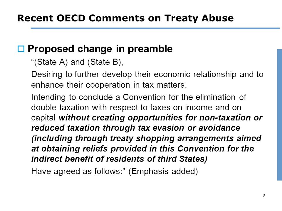 8 Recent OECD Comments on Treaty Abuse  Proposed change in preamble (State A) and (State B), Desiring to further develop their economic relationship and to enhance their cooperation in tax matters, Intending to conclude a Convention for the elimination of double taxation with respect to taxes on income and on capital without creating opportunities for non-taxation or reduced taxation through tax evasion or avoidance (including through treaty shopping arrangements aimed at obtaining reliefs provided in this Convention for the indirect benefit of residents of third States) Have agreed as follows: (Emphasis added)