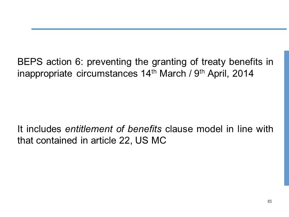 85 BEPS action 6: preventing the granting of treaty benefits in inappropriate circumstances 14 th March / 9 th April, 2014 It includes entitlement of benefits clause model in line with that contained in article 22, US MC