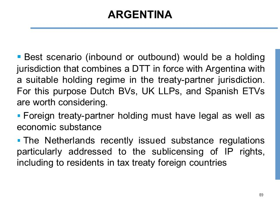 89 ARGENTINA  Best scenario (inbound or outbound) would be a holding jurisdiction that combines a DTT in force with Argentina with a suitable holding regime in the treaty-partner jurisdiction.