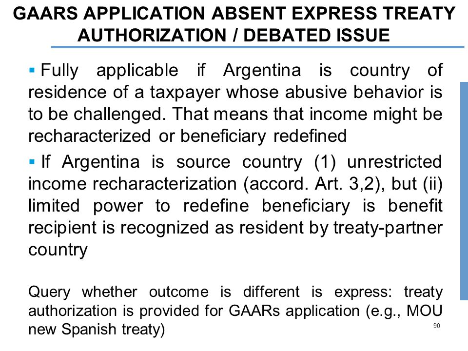 90 GAARS APPLICATION ABSENT EXPRESS TREATY AUTHORIZATION / DEBATED ISSUE  Fully applicable if Argentina is country of residence of a taxpayer whose abusive behavior is to be challenged.