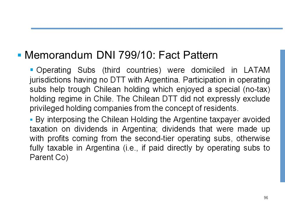96  Memorandum DNI 799/10: Fact Pattern  Operating Subs (third countries) were domiciled in LATAM jurisdictions having no DTT with Argentina.