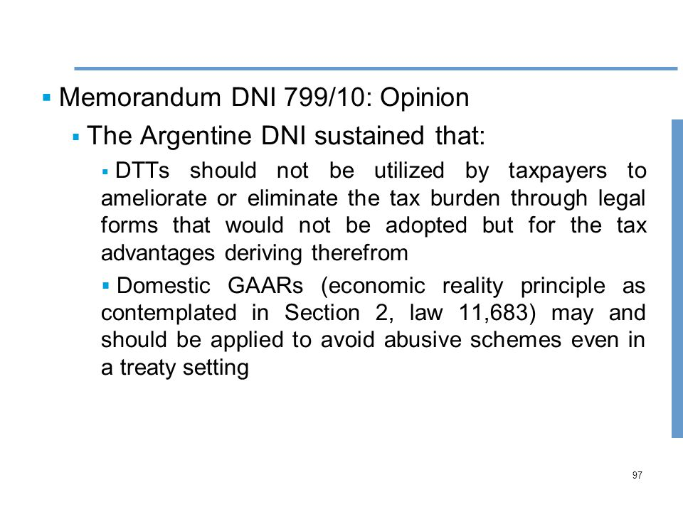 97  Memorandum DNI 799/10: Opinion  The Argentine DNI sustained that:  DTTs should not be utilized by taxpayers to ameliorate or eliminate the tax burden through legal forms that would not be adopted but for the tax advantages deriving therefrom  Domestic GAARs (economic reality principle as contemplated in Section 2, law 11,683) may and should be applied to avoid abusive schemes even in a treaty setting
