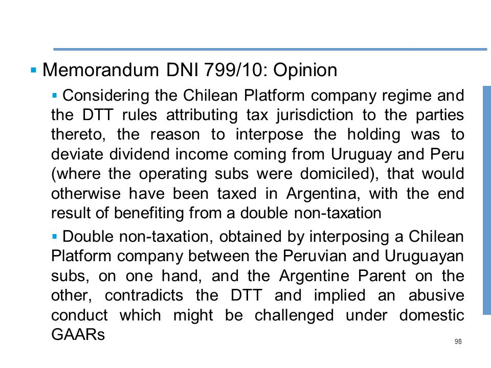 98  Memorandum DNI 799/10: Opinion  Considering the Chilean Platform company regime and the DTT rules attributing tax jurisdiction to the parties thereto, the reason to interpose the holding was to deviate dividend income coming from Uruguay and Peru (where the operating subs were domiciled), that would otherwise have been taxed in Argentina, with the end result of benefiting from a double non-taxation  Double non-taxation, obtained by interposing a Chilean Platform company between the Peruvian and Uruguayan subs, on one hand, and the Argentine Parent on the other, contradicts the DTT and implied an abusive conduct which might be challenged under domestic GAARs