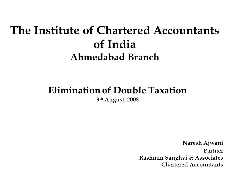 Elimination of Double Taxation 9 th August, 2008 Naresh Ajwani Partner Rashmin Sanghvi & Associates Chartered Accountants The Institute of Chartered A