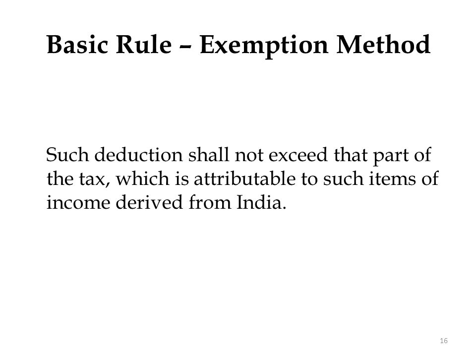 Such deduction shall not exceed that part of the tax, which is attributable to such items of income derived from India. Basic Rule – Exemption Method