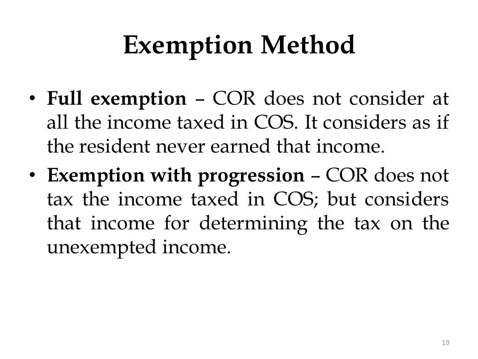 Full exemption – COR does not consider at all the income taxed in COS. It considers as if the resident never earned that income. Exemption with progre