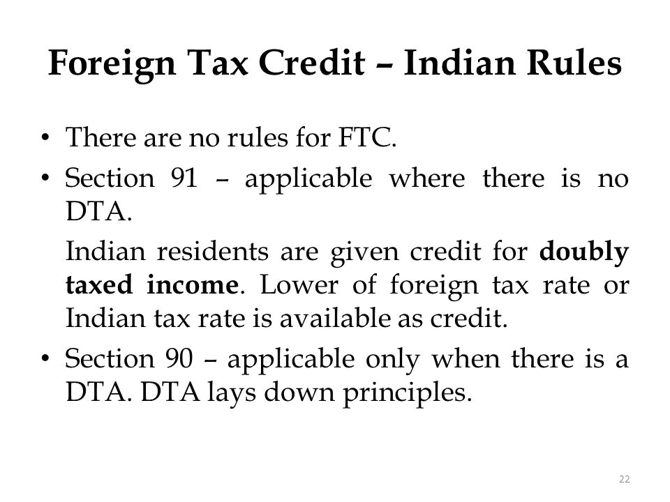 Foreign Tax Credit – Indian Rules There are no rules for FTC. Section 91 – applicable where there is no DTA. Indian residents are given credit for dou