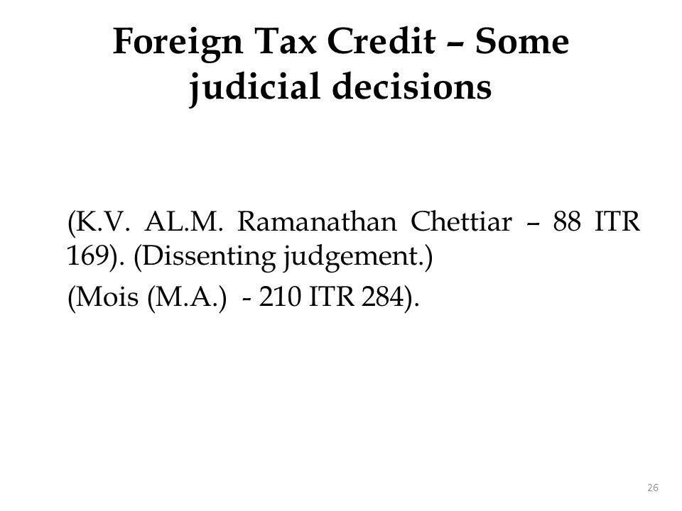 (K.V. AL.M. Ramanathan Chettiar – 88 ITR 169). (Dissenting judgement.) (Mois (M.A.) - 210 ITR 284). 26 Foreign Tax Credit – Some judicial decisions