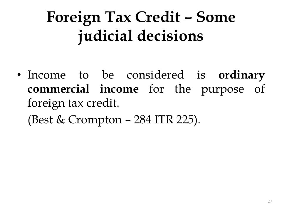 Income to be considered is ordinary commercial income for the purpose of foreign tax credit. (Best & Crompton – 284 ITR 225). 27 Foreign Tax Credit –