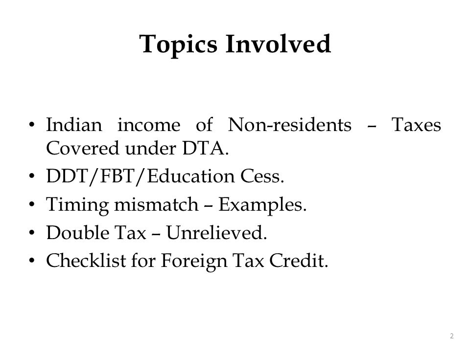 Indian income of Non-residents – Taxes Covered under DTA. DDT/FBT/Education Cess. Timing mismatch – Examples. Double Tax – Unrelieved. Checklist for F