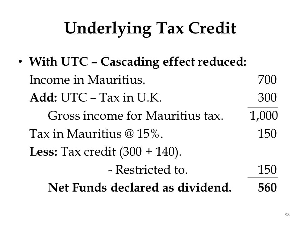 With UTC – Cascading effect reduced: Income in Mauritius. 700 Add: UTC – Tax in U.K.300 Gross income for Mauritius tax. 1,000 Tax in Mauritius @ 15%.1