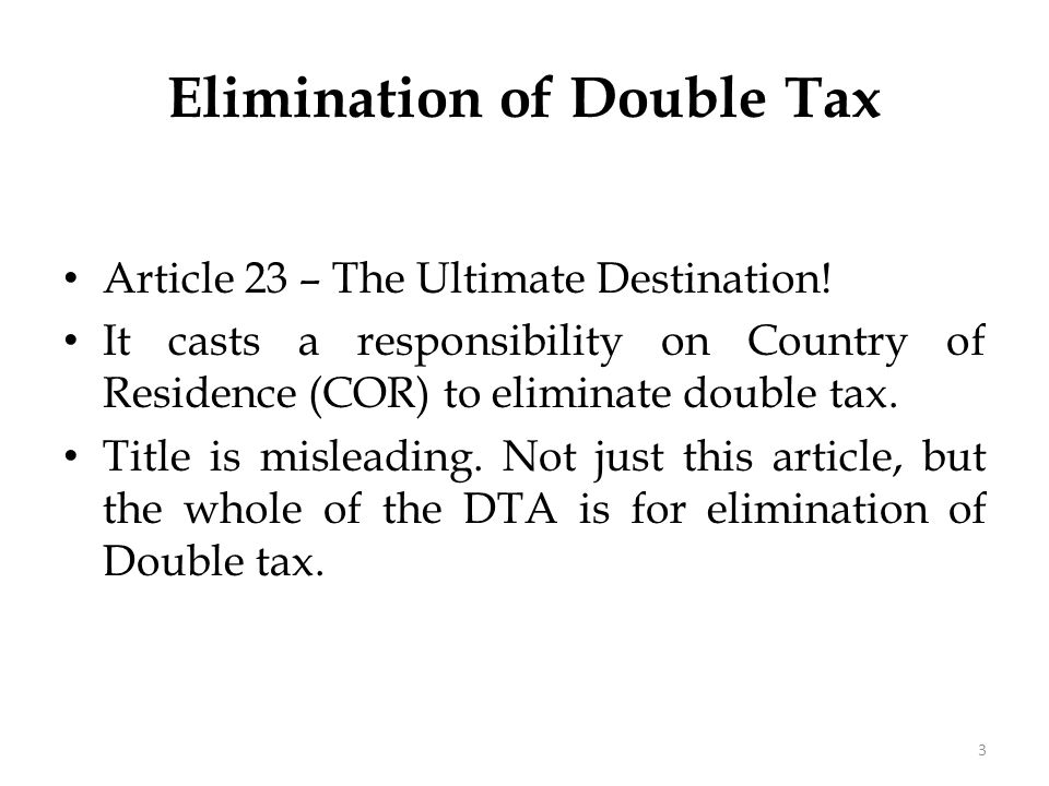 Elimination of Double Tax Article 23 – The Ultimate Destination! It casts a responsibility on Country of Residence (COR) to eliminate double tax. Titl