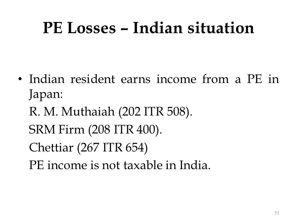 PE Losses – Indian situation Indian resident earns income from a PE in Japan: R. M. Muthaiah (202 ITR 508). SRM Firm (208 ITR 400). Chettiar (267 ITR