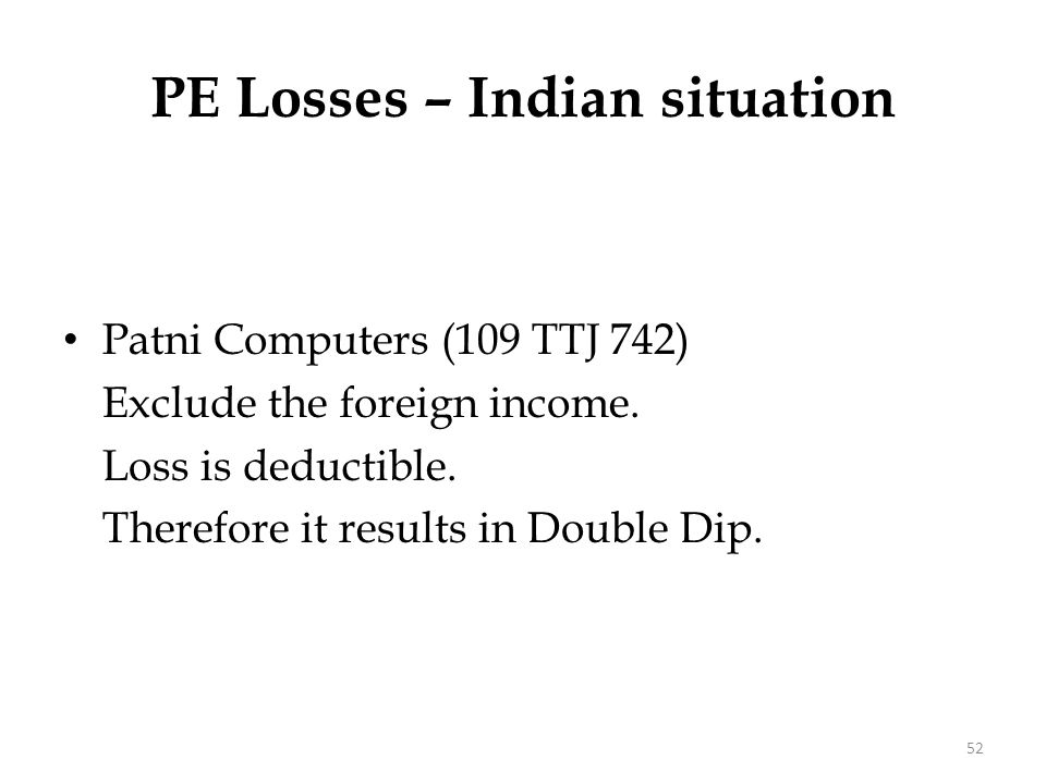 Patni Computers (109 TTJ 742) Exclude the foreign income. Loss is deductible. Therefore it results in Double Dip. PE Losses – Indian situation 52