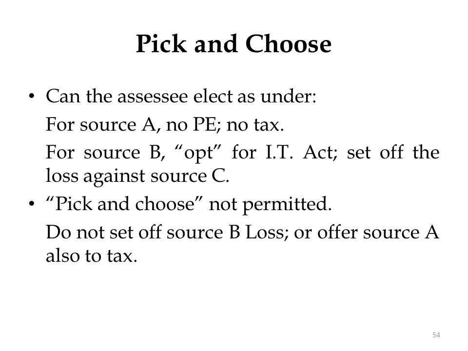 """Can the assessee elect as under: For source A, no PE; no tax. For source B, """"opt"""" for I.T. Act; set off the loss against source C. """"Pick and choose"""" n"""