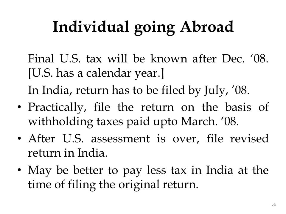 Final U.S. tax will be known after Dec. '08. [U.S. has a calendar year.] In India, return has to be filed by July, '08. Practically, file the return o