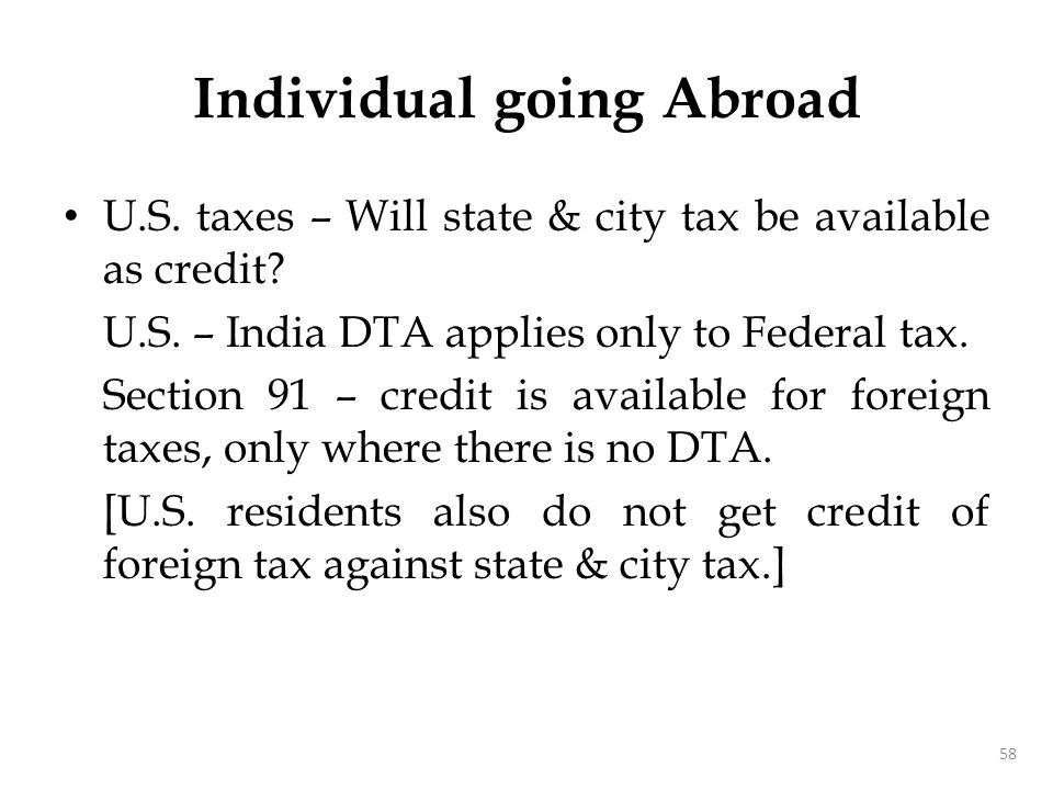 U.S. taxes – Will state & city tax be available as credit? U.S. – India DTA applies only to Federal tax. Section 91 – credit is available for foreign