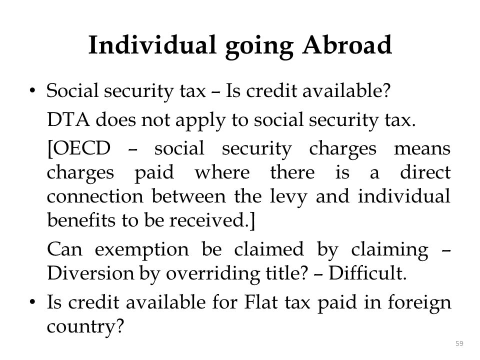 Social security tax – Is credit available? DTA does not apply to social security tax. [OECD – social security charges means charges paid where there i