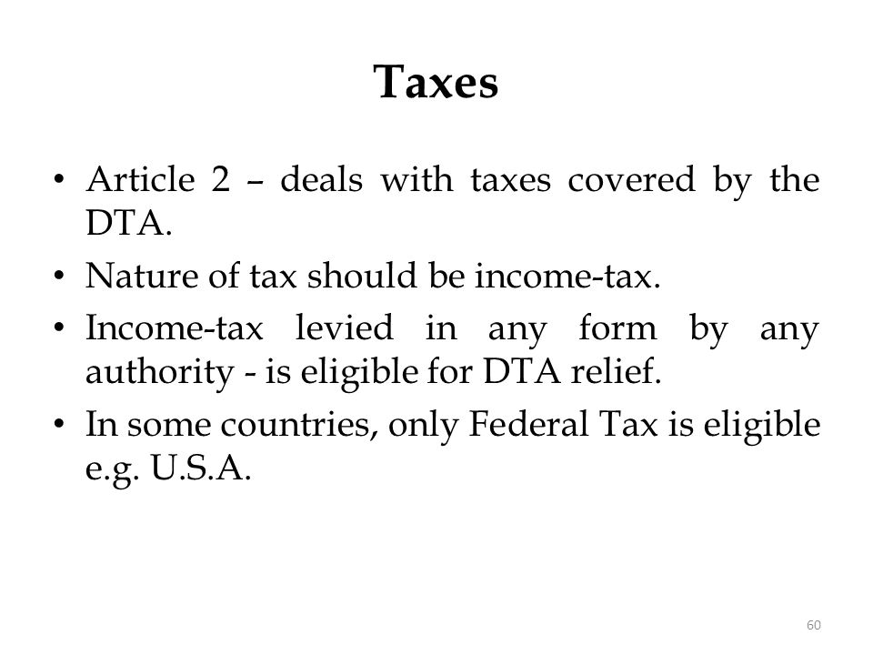 Taxes Article 2 – deals with taxes covered by the DTA. Nature of tax should be income-tax. Income-tax levied in any form by any authority - is eligibl