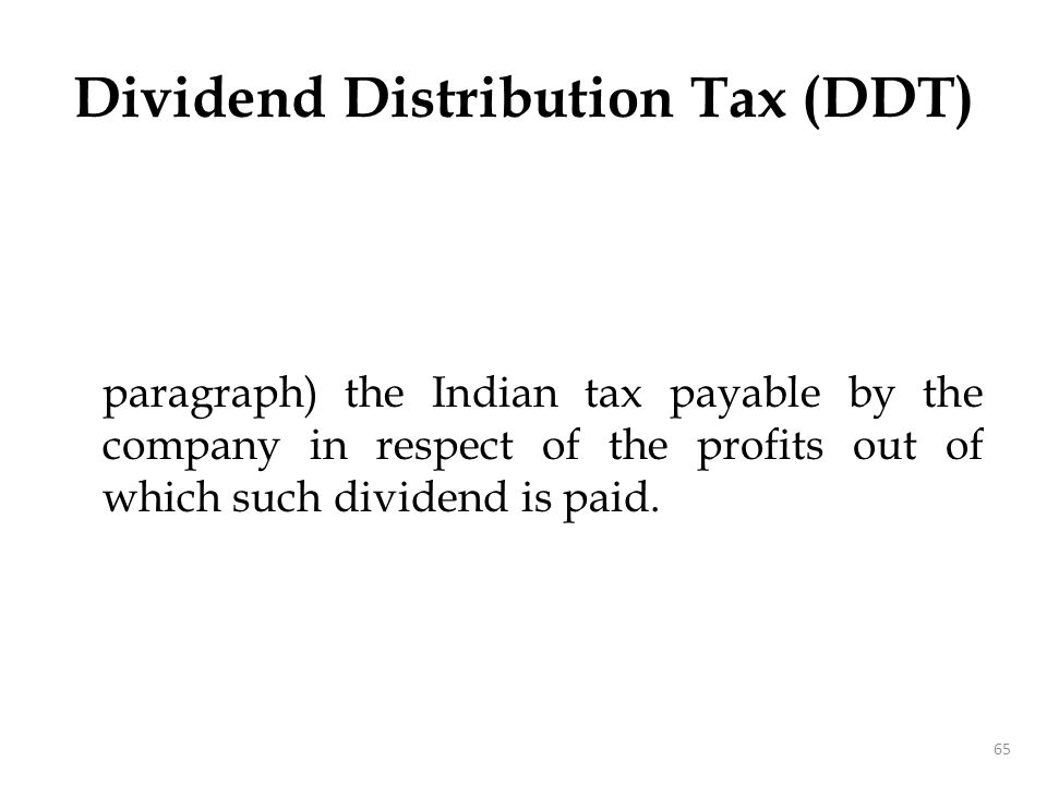 paragraph) the Indian tax payable by the company in respect of the profits out of which such dividend is paid. 65 Dividend Distribution Tax (DDT)