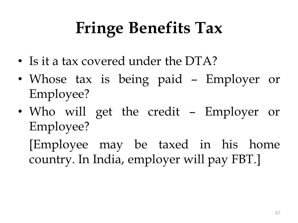 Fringe Benefits Tax Is it a tax covered under the DTA? Whose tax is being paid – Employer or Employee? Who will get the credit – Employer or Employee?