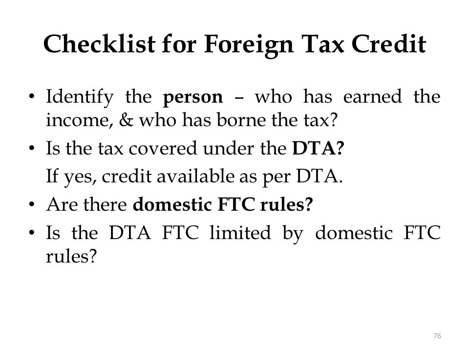 Checklist for Foreign Tax Credit Identify the person – who has earned the income, & who has borne the tax? Is the tax covered under the DTA? If yes, c