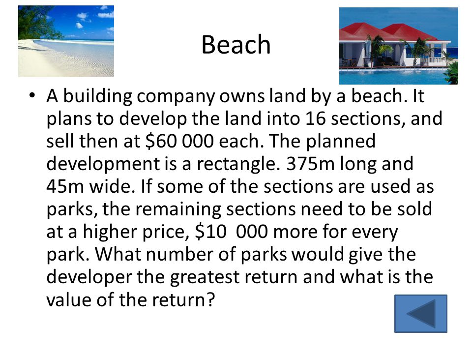 Beach A building company owns land by a beach. It plans to develop the land into 16 sections, and sell then at $60 000 each. The planned development i