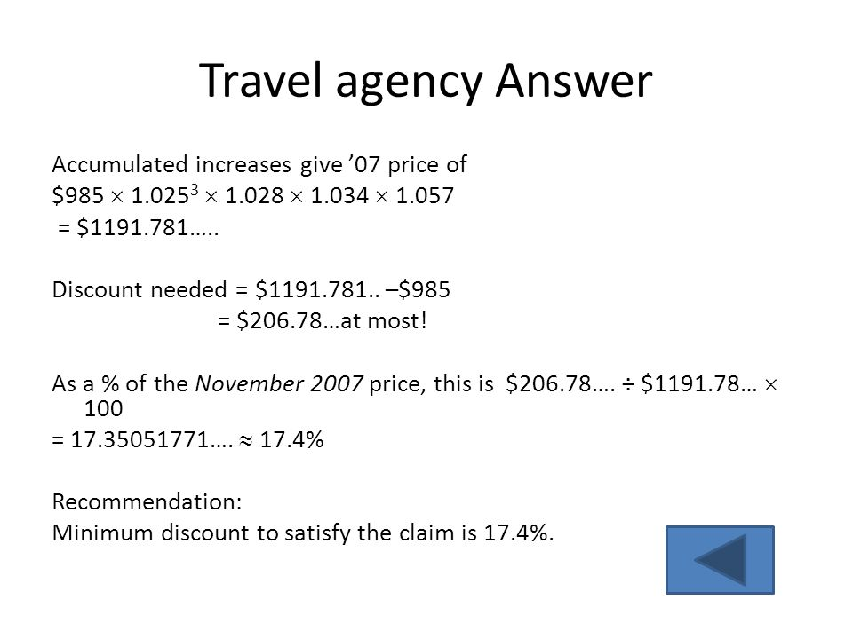 Travel agency Answer Accumulated increases give '07 price of $985  1.025 3  1.028  1.034  1.057 = $1191.781….. Discount needed = $1191.781.. –$985