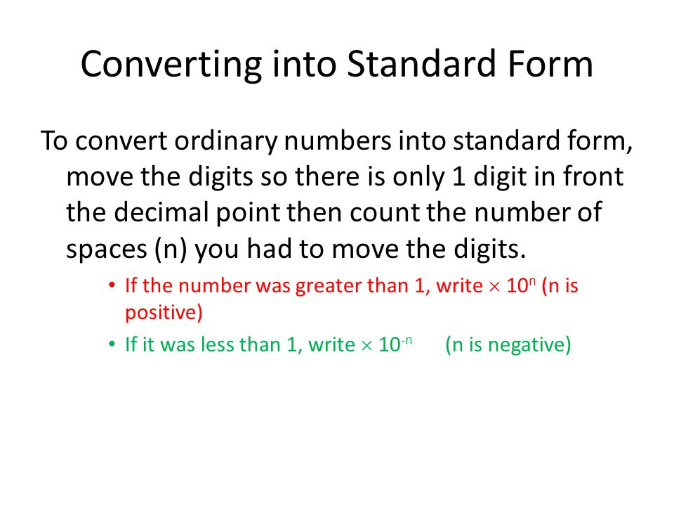 Converting into Standard Form To convert ordinary numbers into standard form, move the digits so there is only 1 digit in front the decimal point then