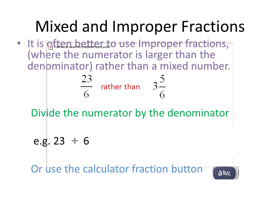 Mixed and Improper Fractions It is often better to use Improper fractions, (where the numerator is larger than the denominator) rather than a mixed nu