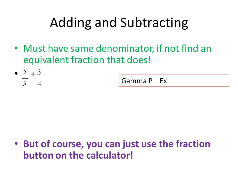 Adding and Subtracting Must have same denominator, if not find an equivalent fraction that does! + = + = But of course, you can just use the fraction