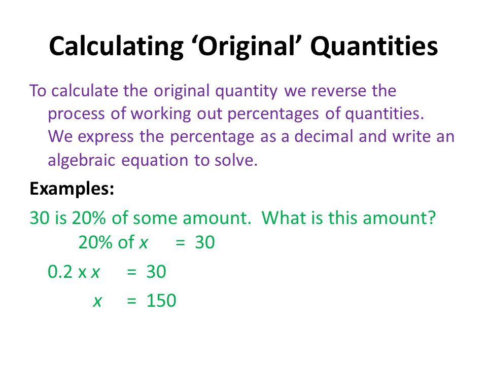 Calculating 'Original' Quantities To calculate the original quantity we reverse the process of working out percentages of quantities. We express the p