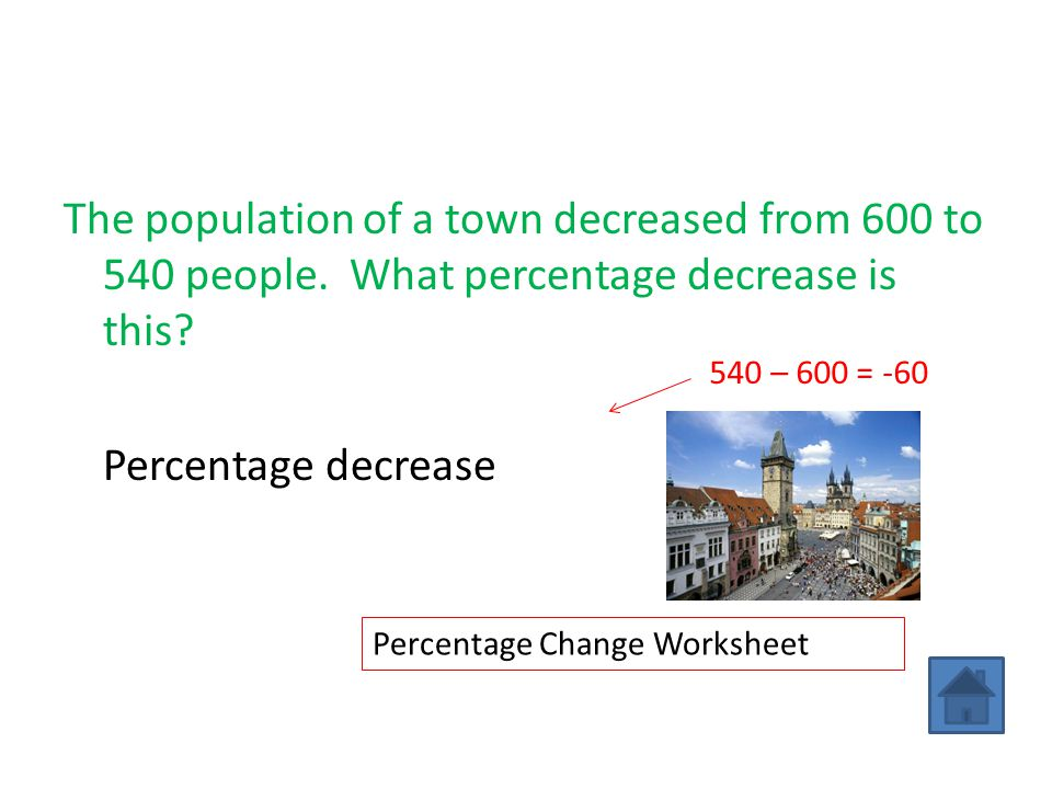 The population of a town decreased from 600 to 540 people. What percentage decrease is this? Percentage decrease = x 100% = 10% 540 – 600 = -60 Percen