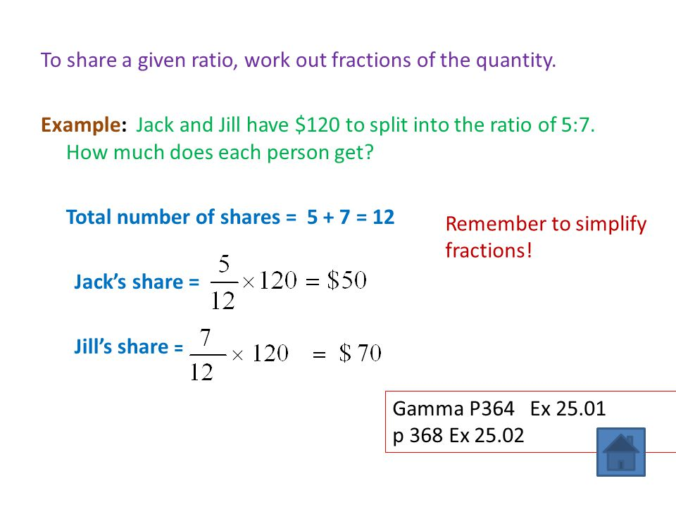 To share a given ratio, work out fractions of the quantity. Example: Jack and Jill have $120 to split into the ratio of 5:7. How much does each person