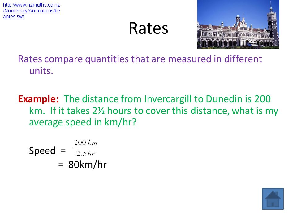 Rates Rates compare quantities that are measured in different units. Example: The distance from Invercargill to Dunedin is 200 km. If it takes 2½ hour