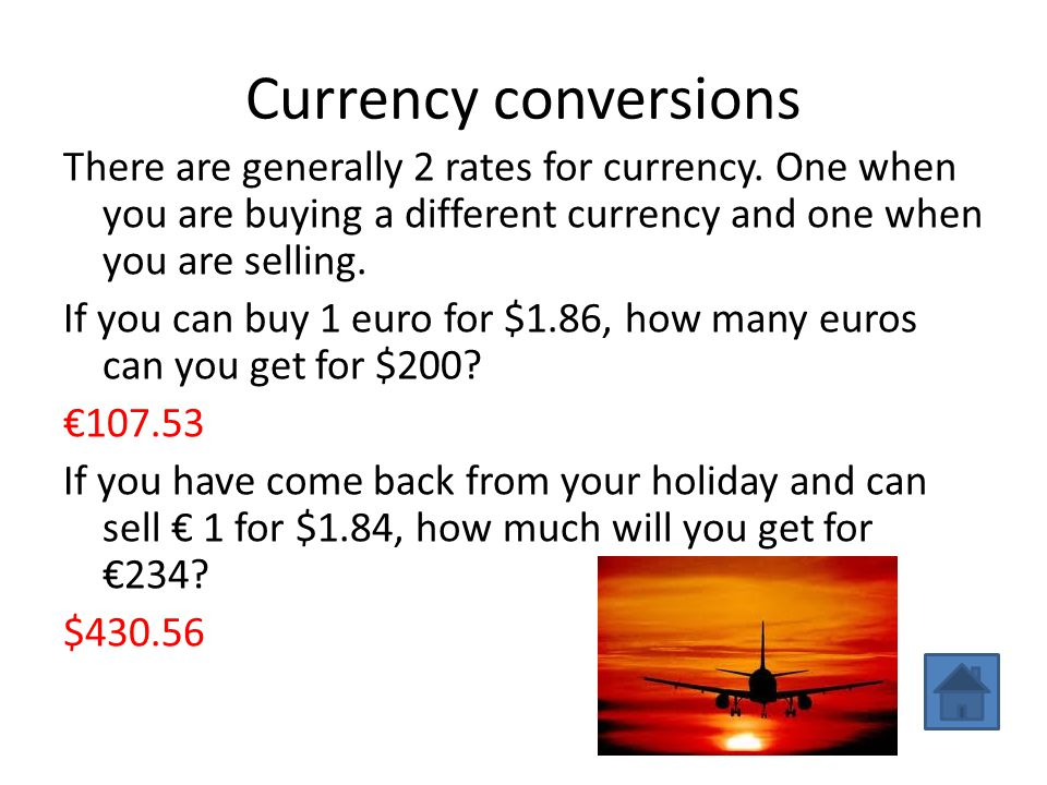 Currency conversions There are generally 2 rates for currency. One when you are buying a different currency and one when you are selling. If you can b