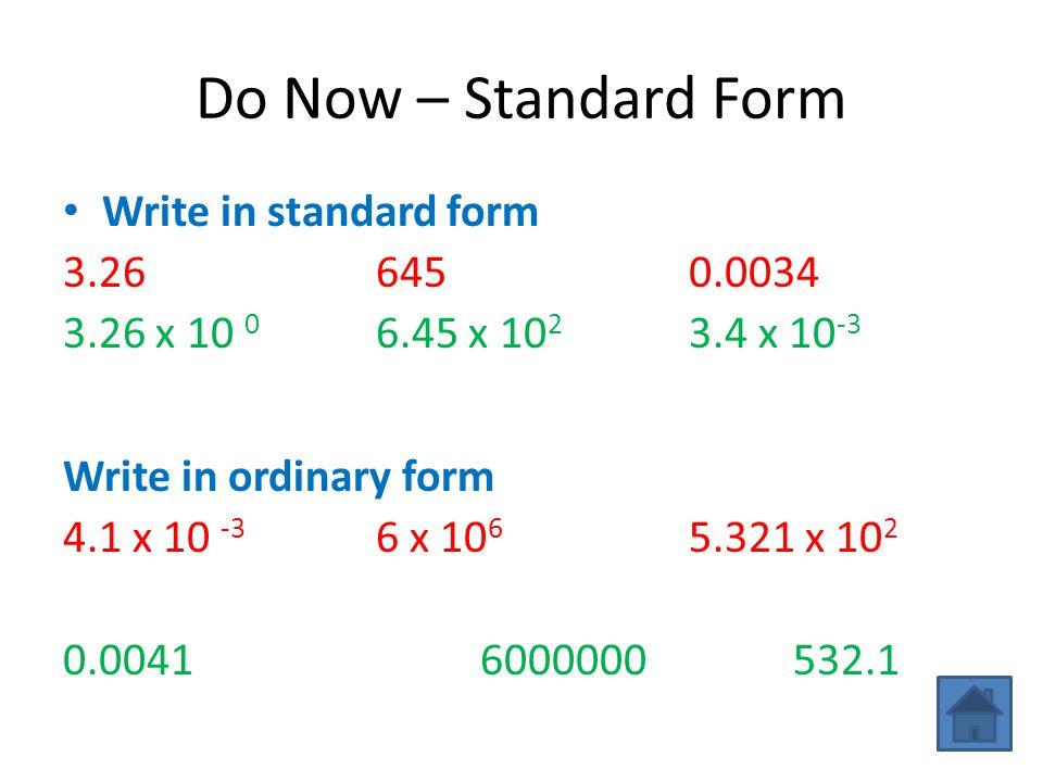 Do Now – Standard Form Write in standard form 3.266450.0034 3.26 x 10 0 6.45 x 10 2 3.4 x 10 -3 Write in ordinary form 4.1 x 10 -3 6 x 10 6 5.321 x 10