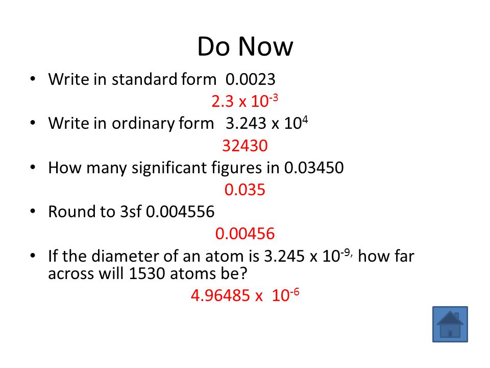 Do Now Write in standard form0.0023 2.3 x 10 -3 Write in ordinary form3.243 x 10 4 32430 How many significant figures in 0.03450 0.035 Round to 3sf 0.