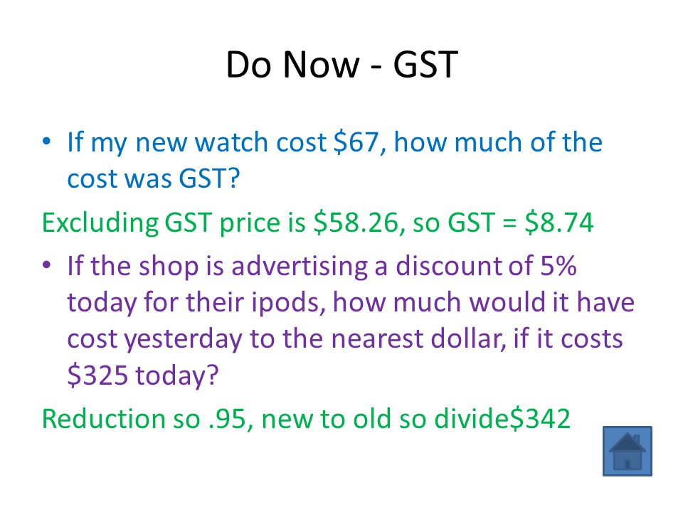 Do Now - GST If my new watch cost $67, how much of the cost was GST? Excluding GST price is $58.26, so GST = $8.74 If the shop is advertising a discou