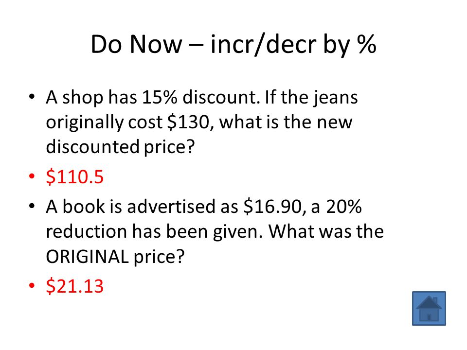 Do Now – incr/decr by % A shop has 15% discount. If the jeans originally cost $130, what is the new discounted price? $110.5 A book is advertised as $
