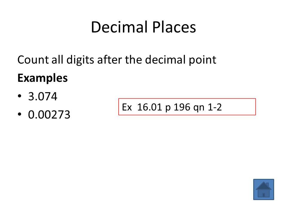 Decimal Places Count all digits after the decimal point Examples 3.074 (3 dp) 0.00273 (5 dp) Ex 16.01 p 196 qn 1-2