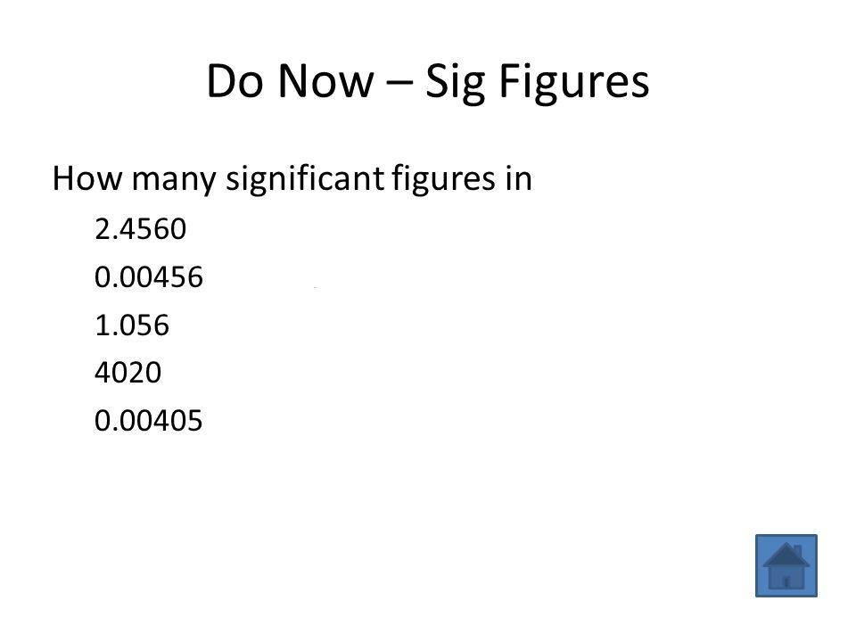 Do Now – Sig Figures How many significant figures in 2.45605 0.00456 3 1.0564 40203 0.004053