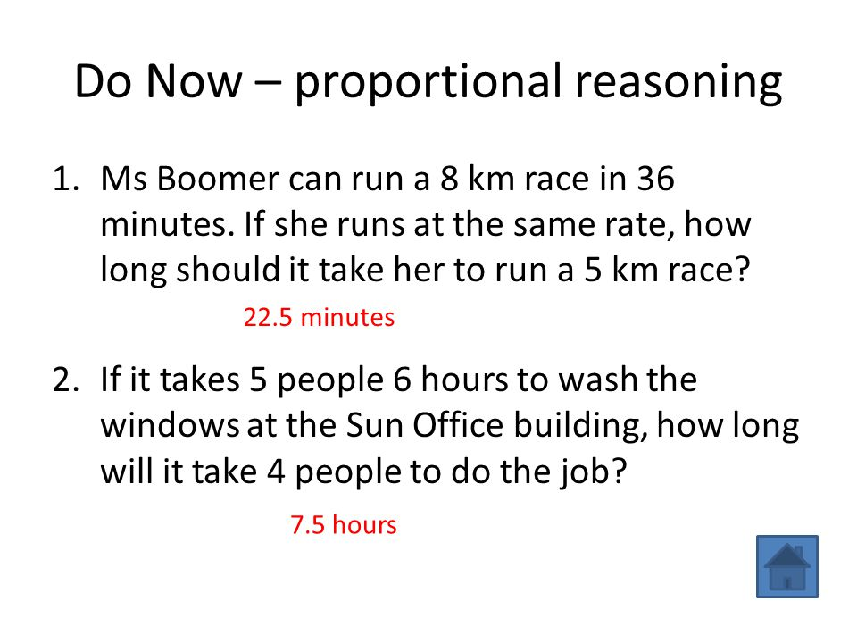 Do Now – proportional reasoning 1.Ms Boomer can run a 8 km race in 36 minutes. If she runs at the same rate, how long should it take her to run a 5 km