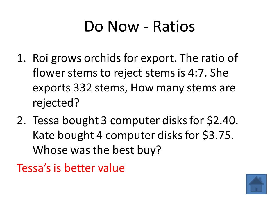 Do Now - Ratios 1.Roi grows orchids for export. The ratio of flower stems to reject stems is 4:7. She exports 332 stems, How many stems are rejected?2