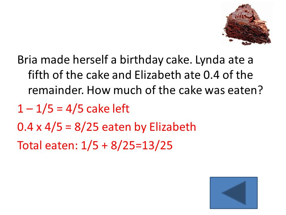Bria made herself a birthday cake. Lynda ate a fifth of the cake and Elizabeth ate 0.4 of the remainder. How much of the cake was eaten? 1 – 1/5 = 4/5