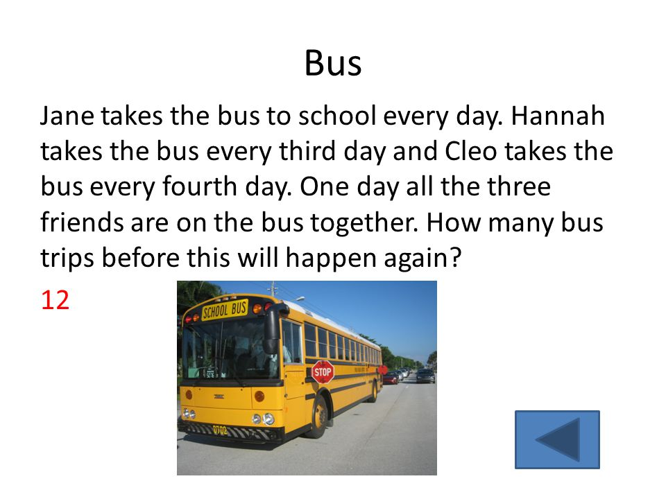 Bus Jane takes the bus to school every day. Hannah takes the bus every third day and Cleo takes the bus every fourth day. One day all the three friend