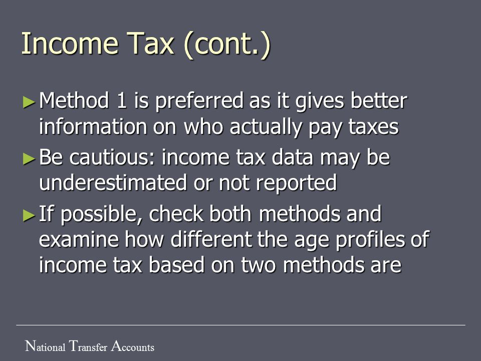 N ational T ransfer A ccounts Income Tax (cont.) ► Method 1 is preferred as it gives better information on who actually pay taxes ► Be cautious: income tax data may be underestimated or not reported ► If possible, check both methods and examine how different the age profiles of income tax based on two methods are