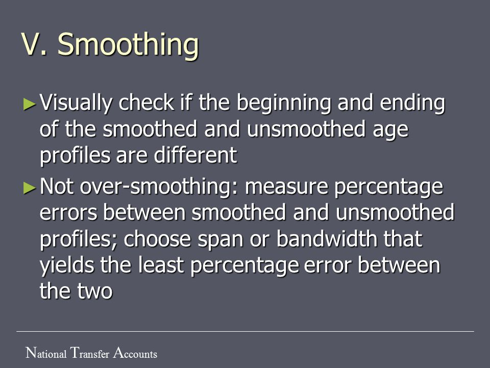 N ational T ransfer A ccounts V. Smoothing ► Visually check if the beginning and ending of the smoothed and unsmoothed age profiles are different ► No