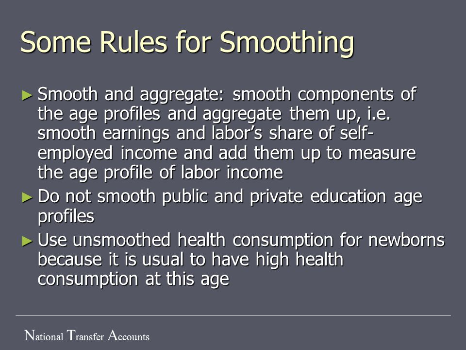 N ational T ransfer A ccounts Some Rules for Smoothing ► Smooth and aggregate: smooth components of the age profiles and aggregate them up, i.e.
